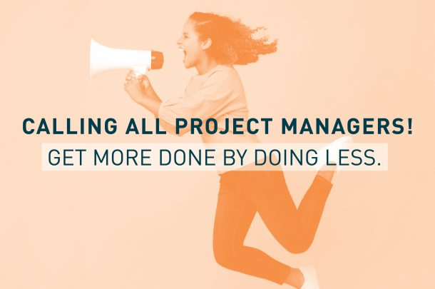 Calling All Project Managers! Get More Done By Doing Less