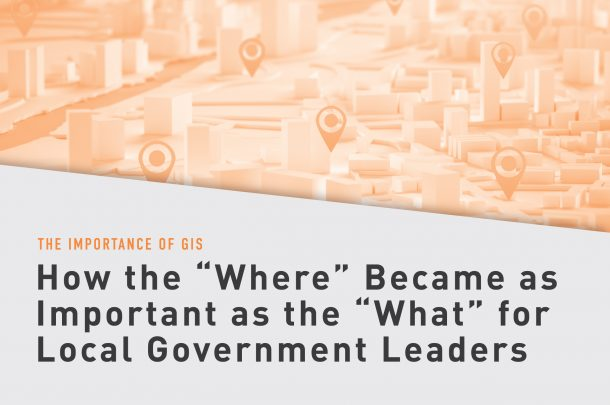 """The Importance of GIS - How the """"Where"""" Became as Important as the """"What"""" for Local Government Leaders"""